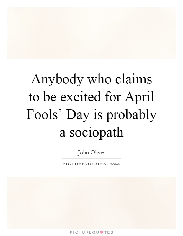 Anybody who claims to be excited for April Fools' Day is probably a sociopath Picture Quote #1