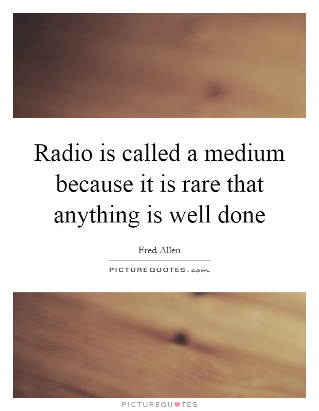 Radio is called a medium because it is rare that anything is well done Picture Quote #1