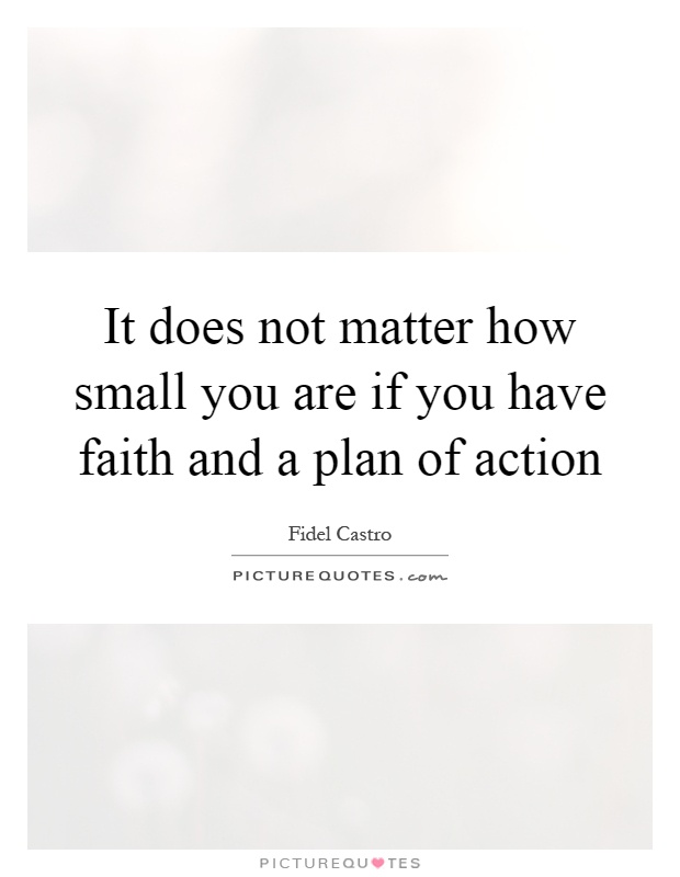 It does not matter how small you are if you have faith and a plan of action Picture Quote #1