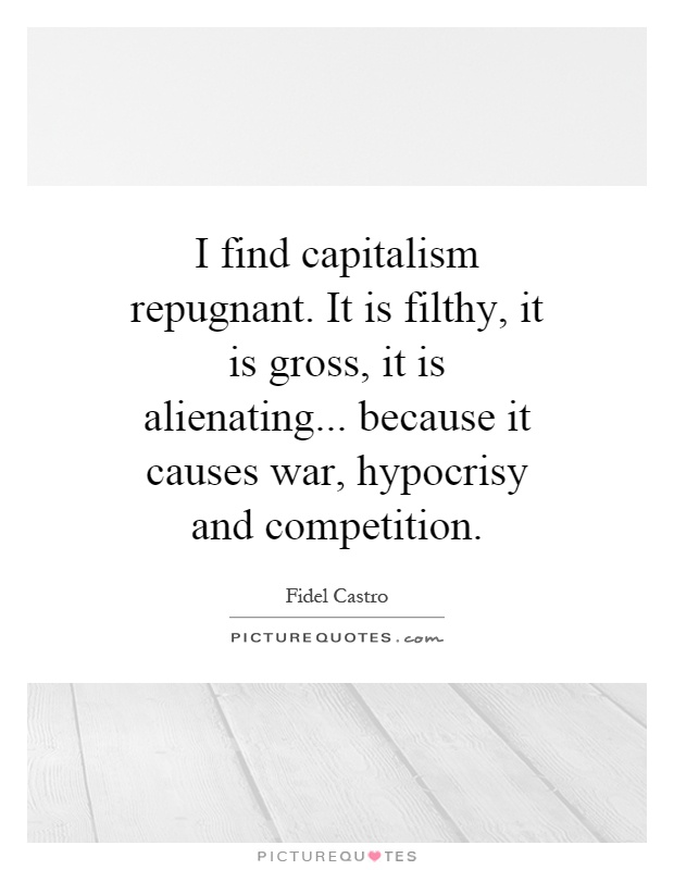 I find capitalism repugnant. It is filthy, it is gross, it is alienating... because it causes war, hypocrisy and competition Picture Quote #1