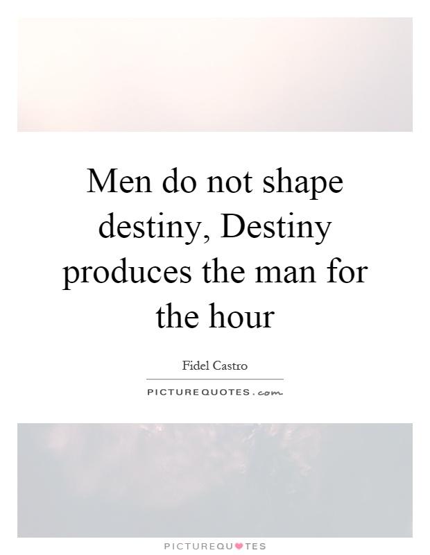 Men do not shape destiny, Destiny produces the man for the hour Picture Quote #1