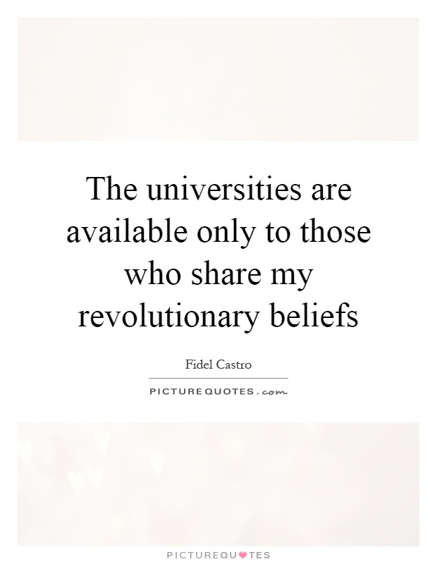 The universities are available only to those who share my revolutionary beliefs Picture Quote #1