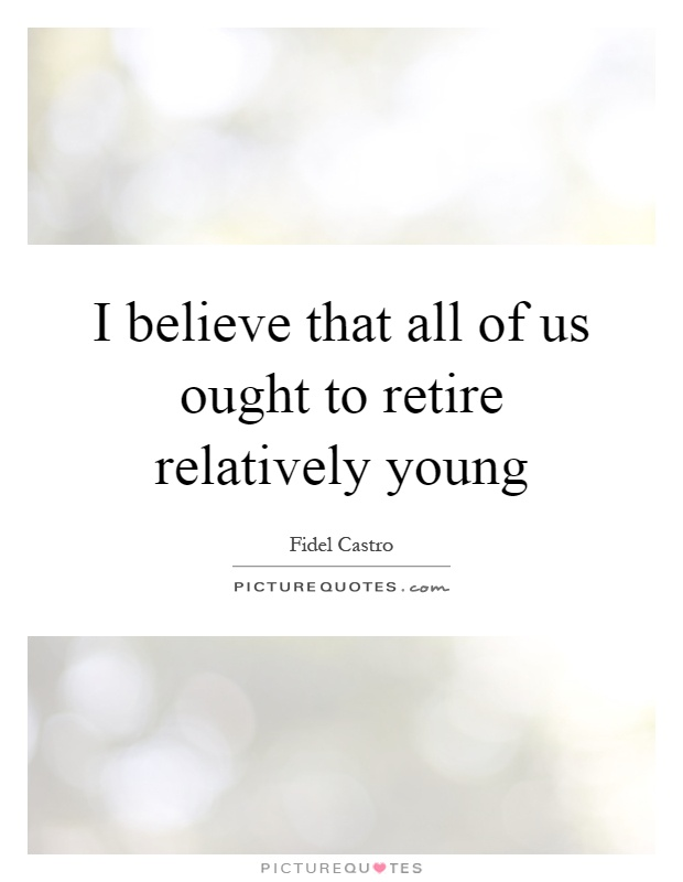 I believe that all of us ought to retire relatively young Picture Quote #1