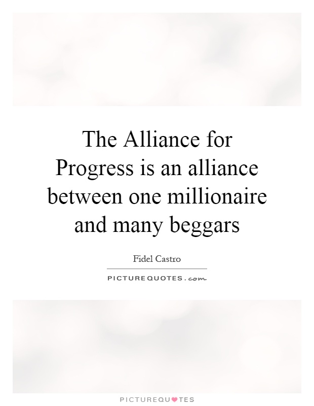The Alliance for Progress is an alliance between one millionaire and many beggars Picture Quote #1