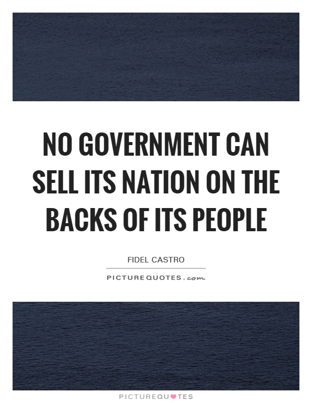 No government can sell its nation on the backs of its people Picture Quote #1