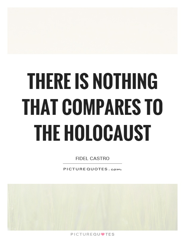There is nothing that compares to the Holocaust Picture Quote #1