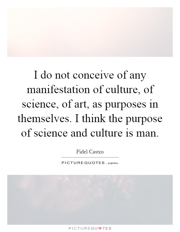 I do not conceive of any manifestation of culture, of science, of art, as purposes in themselves. I think the purpose of science and culture is man Picture Quote #1
