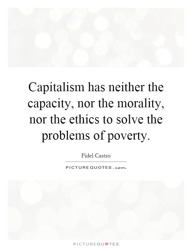 Capitalism has neither the capacity, nor the morality, nor the ethics to solve the problems of poverty Picture Quote #1