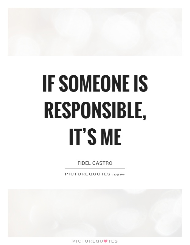 If someone is responsible, it's me Picture Quote #1