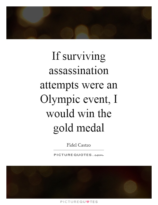 If surviving assassination attempts were an Olympic event, I would win the gold medal Picture Quote #1
