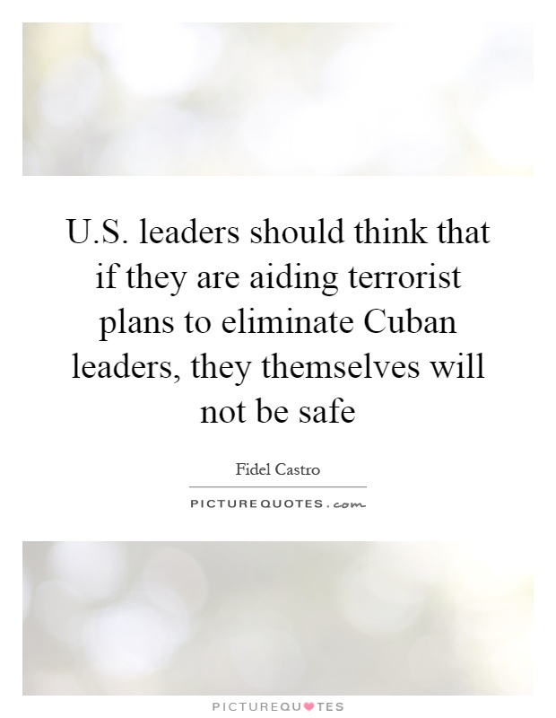 U.S. leaders should think that if they are aiding terrorist plans to eliminate Cuban leaders, they themselves will not be safe Picture Quote #1