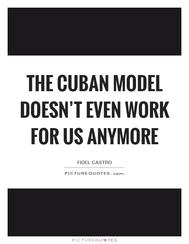 The Cuban model doesn't even work for us anymore Picture Quote #1