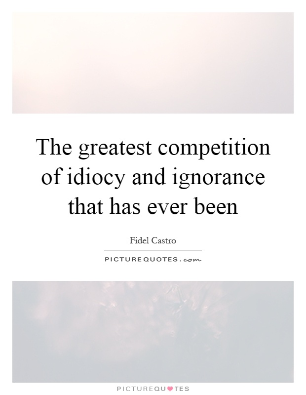 The greatest competition of idiocy and ignorance that has ever been Picture Quote #1