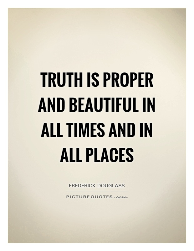 Truth is proper and beautiful in all times and in all places Picture Quote #1