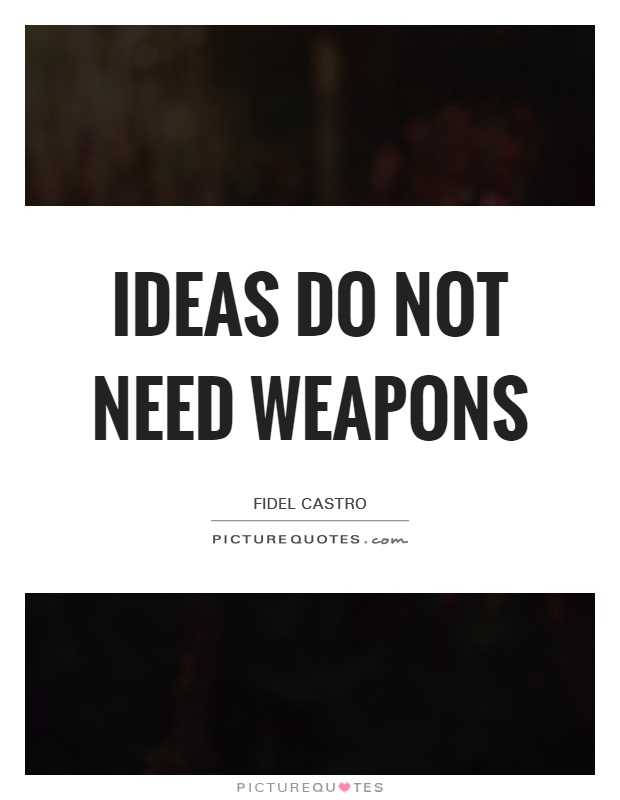 Ideas do not need weapons Picture Quote #1