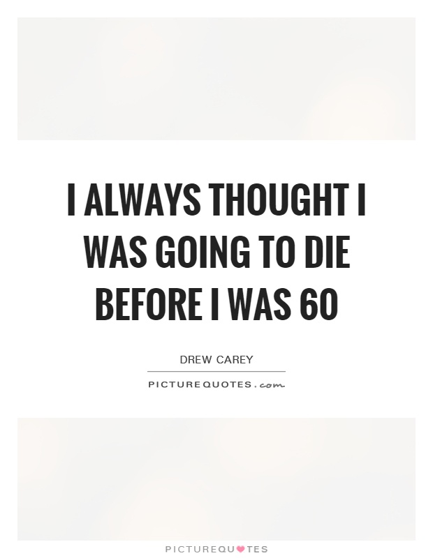 I always thought I was going to die before I was 60 Picture Quote #1