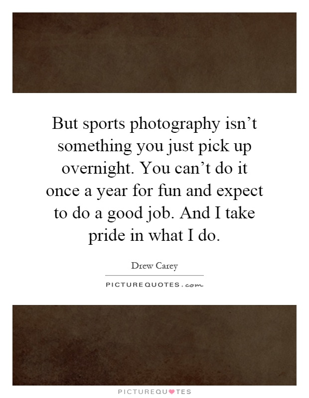 But sports photography isn't something you just pick up overnight. You can't do it once a year for fun and expect to do a good job. And I take pride in what I do Picture Quote #1