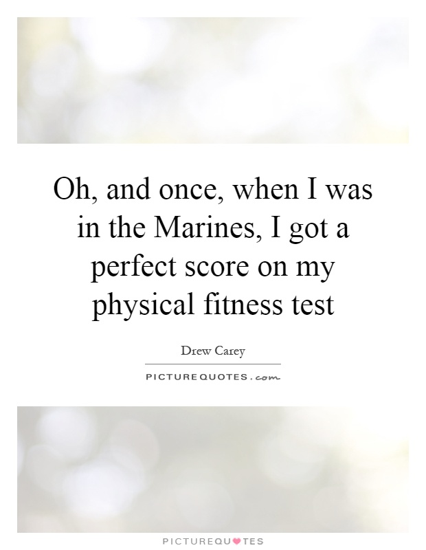 Oh, and once, when I was in the Marines, I got a perfect score on my physical fitness test Picture Quote #1