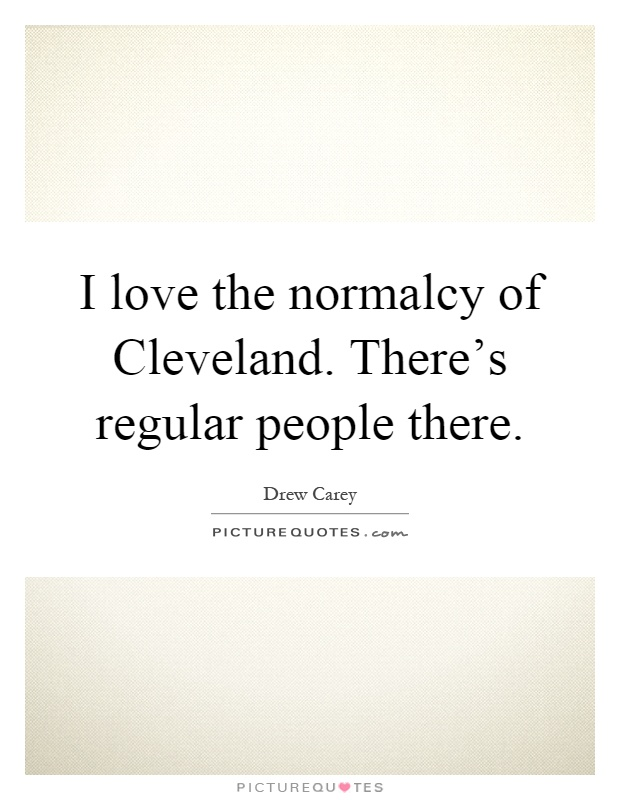 I love the normalcy of Cleveland. There's regular people there Picture Quote #1