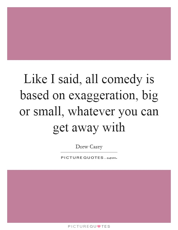 Like I said, all comedy is based on exaggeration, big or small, whatever you can get away with Picture Quote #1