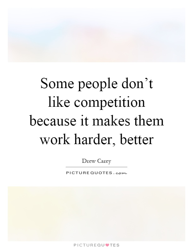 Some people don't like competition because it makes them work harder, better Picture Quote #1