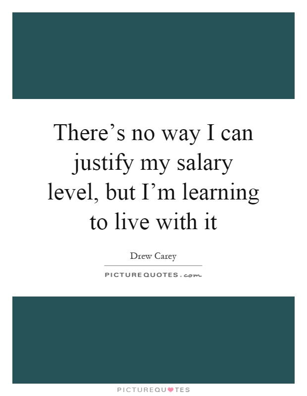 There's no way I can justify my salary level, but I'm learning to live with it Picture Quote #1