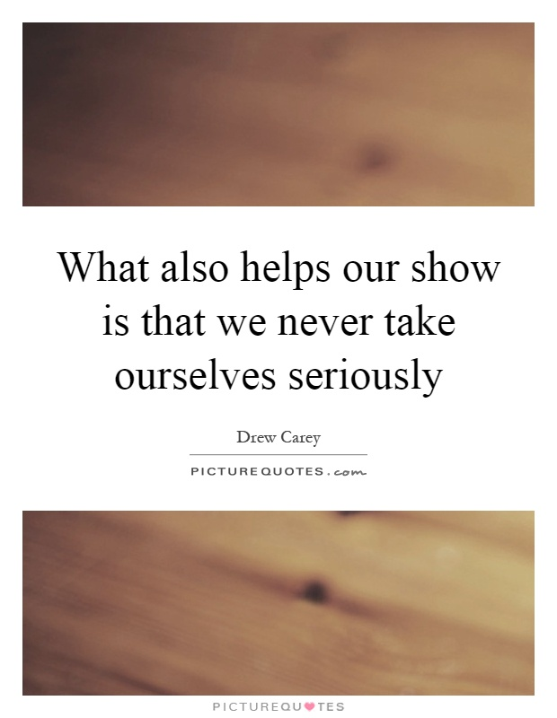 What also helps our show is that we never take ourselves seriously Picture Quote #1