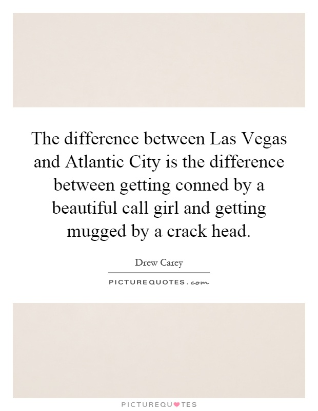 The difference between Las Vegas and Atlantic City is the difference between getting conned by a beautiful call girl and getting mugged by a crack head Picture Quote #1
