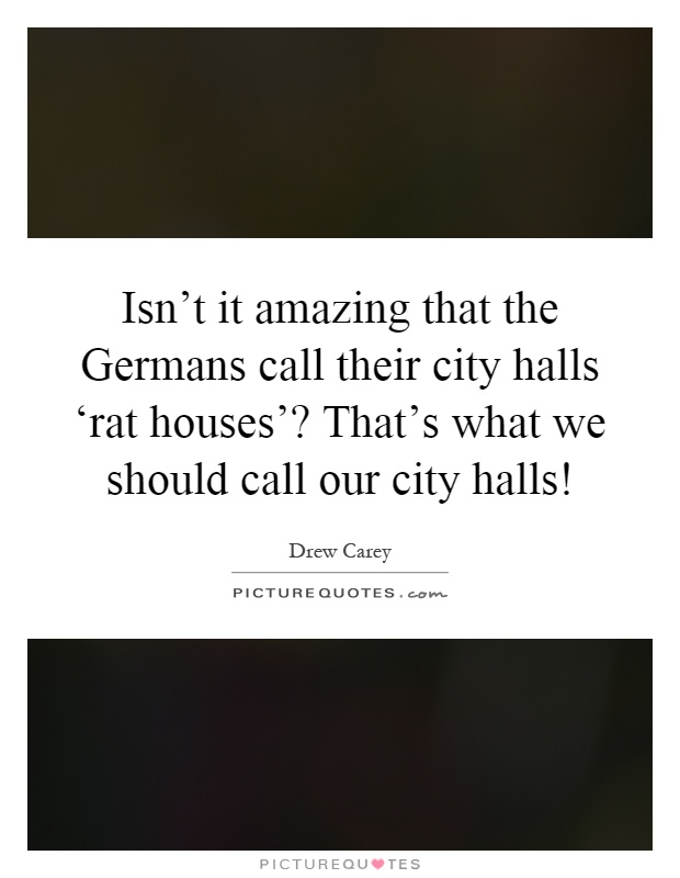 Isn't it amazing that the Germans call their city halls 'rat houses'? That's what we should call our city halls! Picture Quote #1