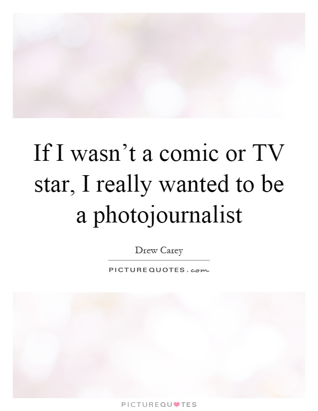 If I wasn't a comic or TV star, I really wanted to be a photojournalist Picture Quote #1