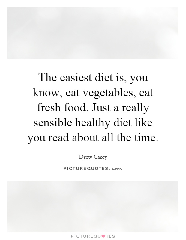 The easiest diet is, you know, eat vegetables, eat fresh food. Just a really sensible healthy diet like you read about all the time Picture Quote #1