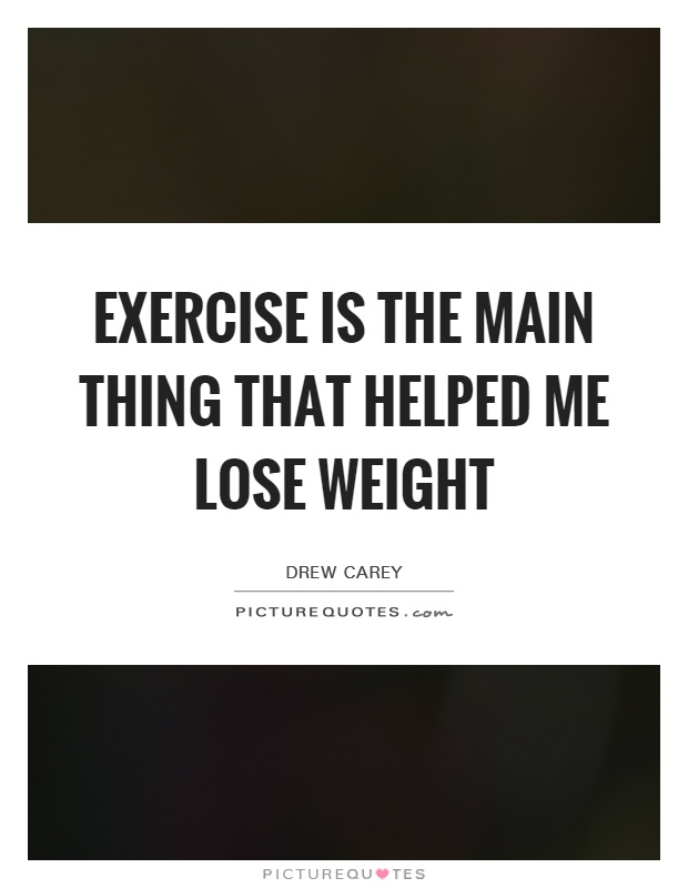 Exercise is the main thing that helped me lose weight Picture Quote #1
