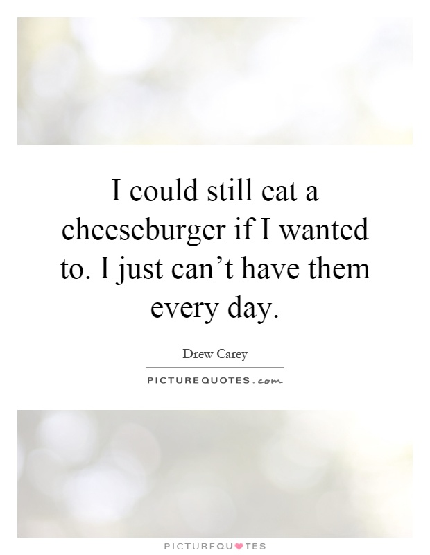 I could still eat a cheeseburger if I wanted to. I just can't have them every day Picture Quote #1