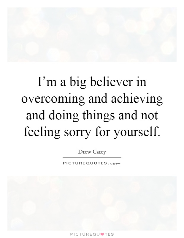 I'm a big believer in overcoming and achieving and doing things and not feeling sorry for yourself Picture Quote #1