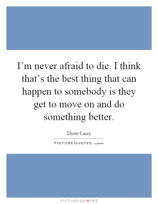 I'm never afraid to die. I think that's the best thing that can happen to somebody is they get to move on and do something better Picture Quote #1