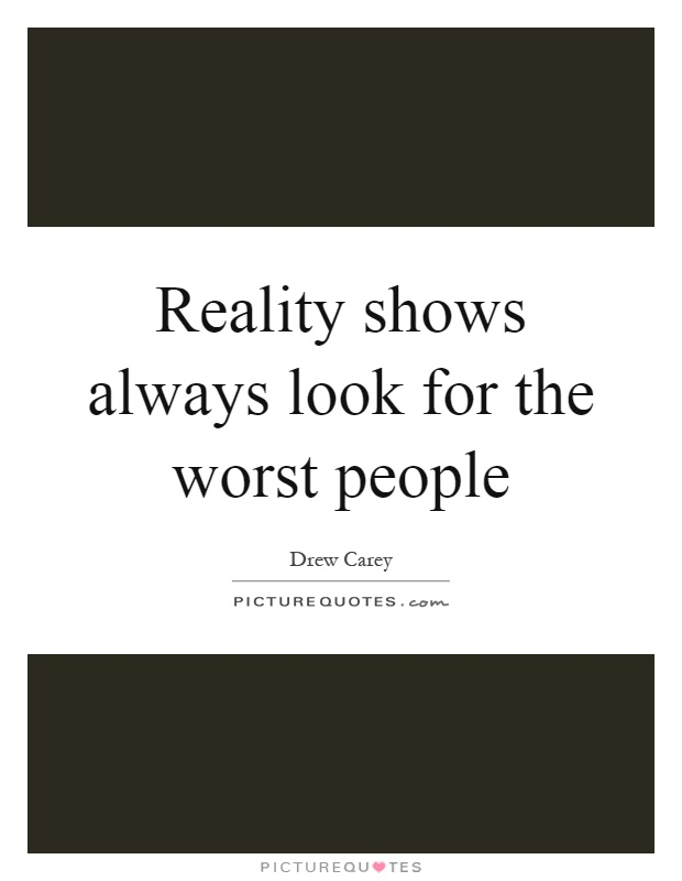 Reality shows always look for the worst people Picture Quote #1