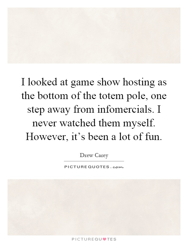 I looked at game show hosting as the bottom of the totem pole, one step away from infomercials. I never watched them myself. However, it's been a lot of fun Picture Quote #1