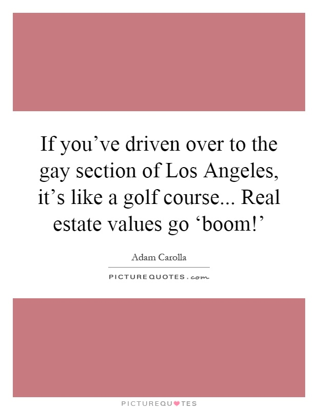 If you've driven over to the gay section of Los Angeles, it's like a golf course... Real estate values go 'boom!' Picture Quote #1