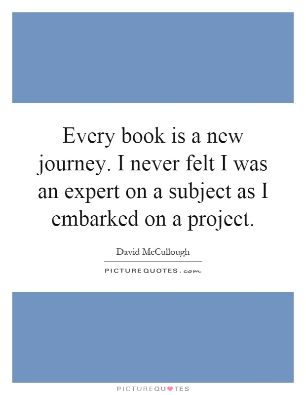 Every book is a new journey. I never felt I was an expert on a subject as I embarked on a project Picture Quote #1