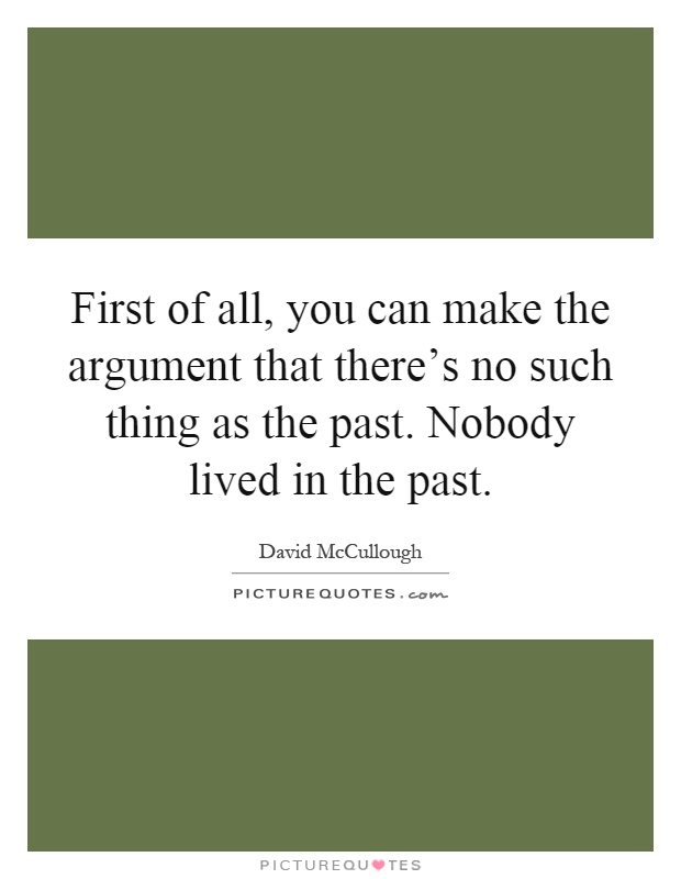First of all, you can make the argument that there's no such thing as the past. Nobody lived in the past Picture Quote #1