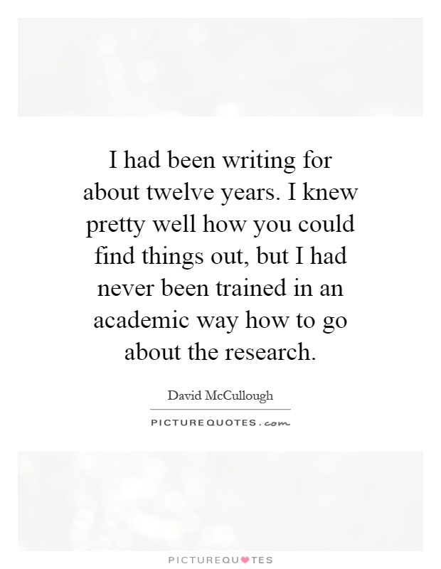 I had been writing for about twelve years. I knew pretty well how you could find things out, but I had never been trained in an academic way how to go about the research Picture Quote #1