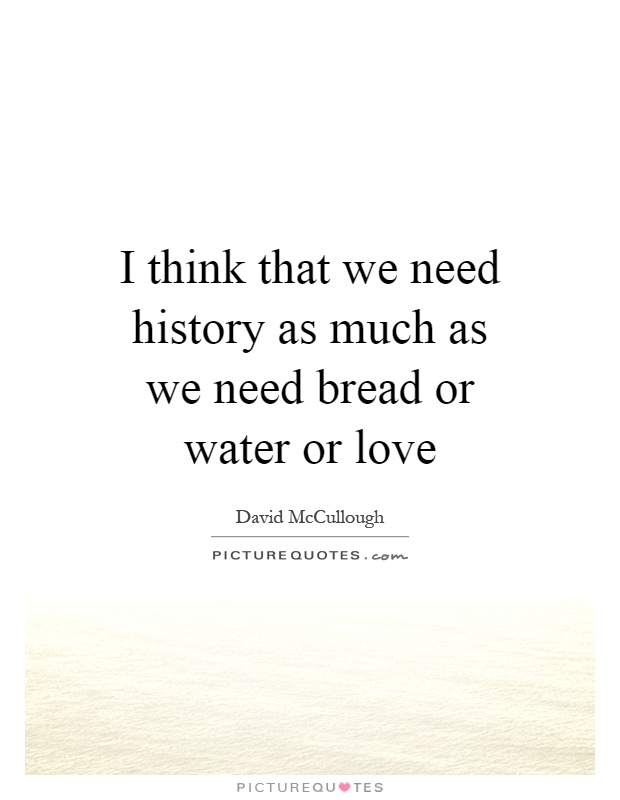 I think that we need history as much as we need bread or water or love Picture Quote #1