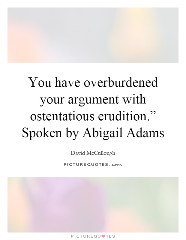 "You have overburdened your argument with ostentatious erudition."" Spoken by Abigail Adams Picture Quote #1"