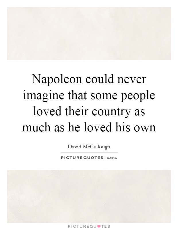Napoleon could never imagine that some people loved their country as much as he loved his own Picture Quote #1