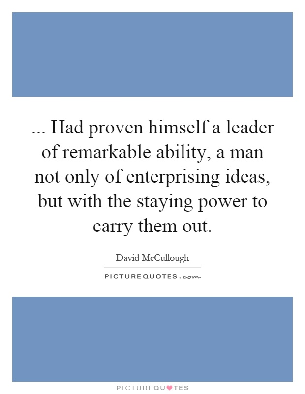 ... Had proven himself a leader of remarkable ability, a man not only of enterprising ideas, but with the staying power to carry them out Picture Quote #1