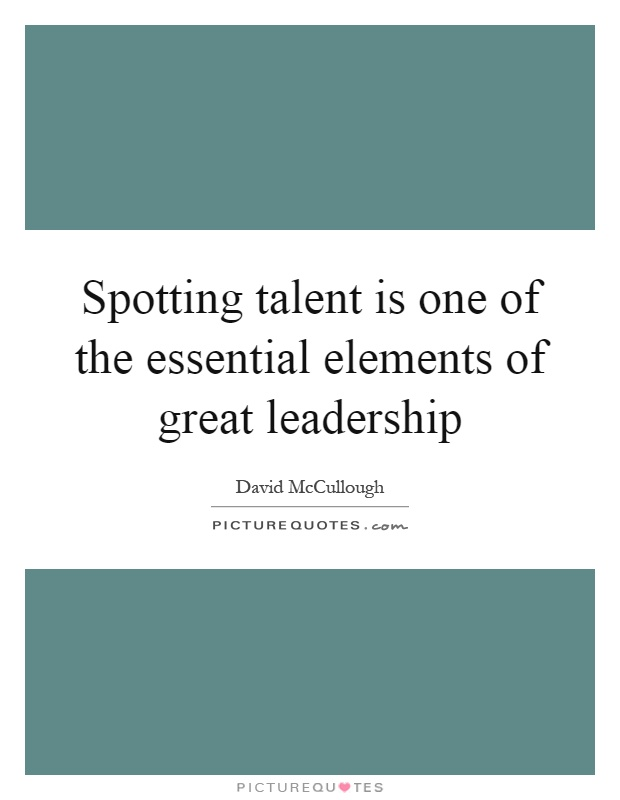 Spotting talent is one of the essential elements of great leadership Picture Quote #1