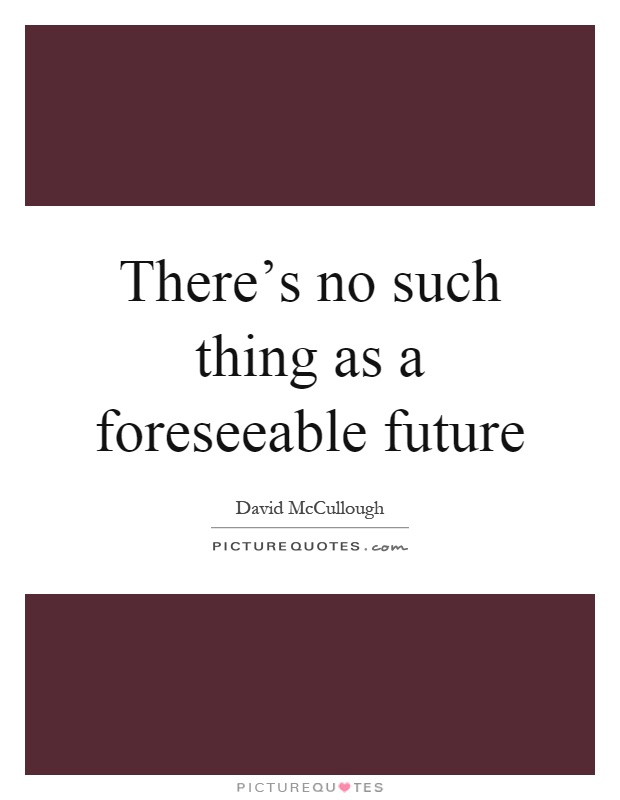 There's no such thing as a foreseeable future Picture Quote #1
