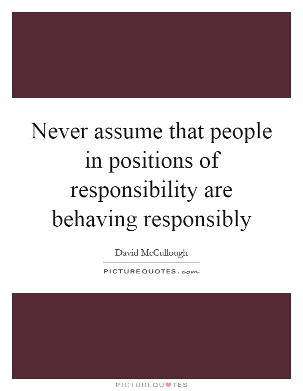 Never assume that people in positions of responsibility are behaving responsibly Picture Quote #1