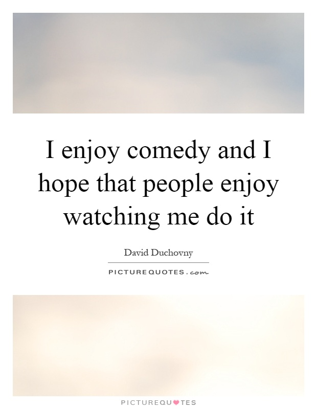I enjoy comedy and I hope that people enjoy watching me do it Picture Quote #1