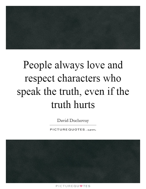 People always love and respect characters who speak the truth, even if the truth hurts Picture Quote #1